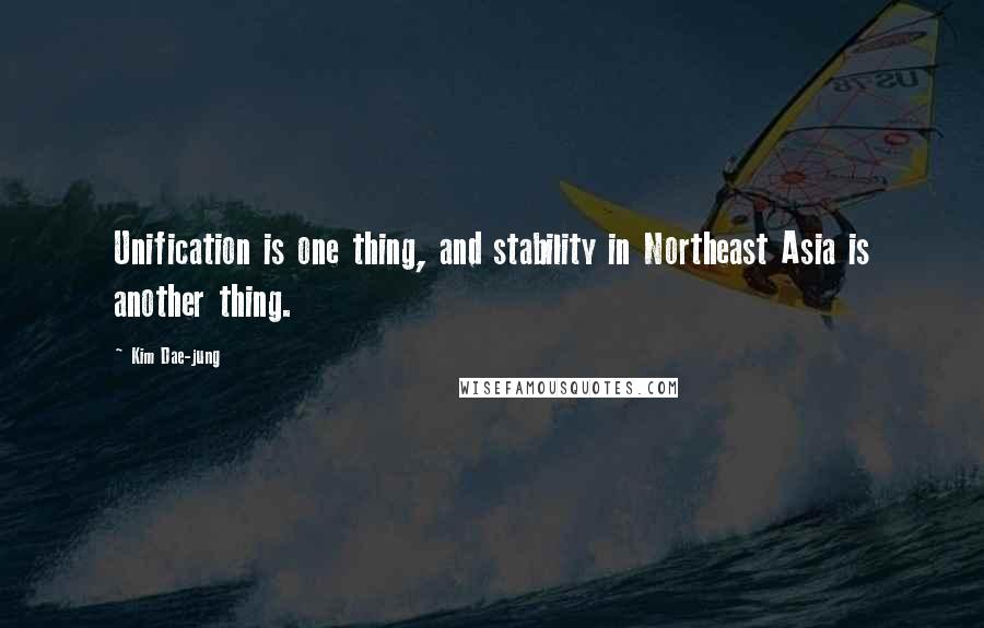 Kim Dae-jung quotes: Unification is one thing, and stability in Northeast Asia is another thing.