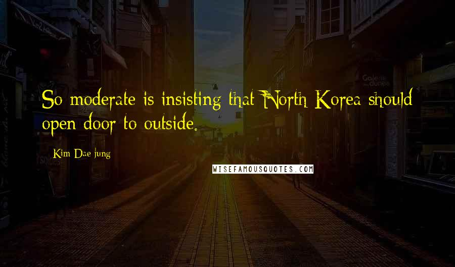 Kim Dae-jung quotes: So moderate is insisting that North Korea should open door to outside.