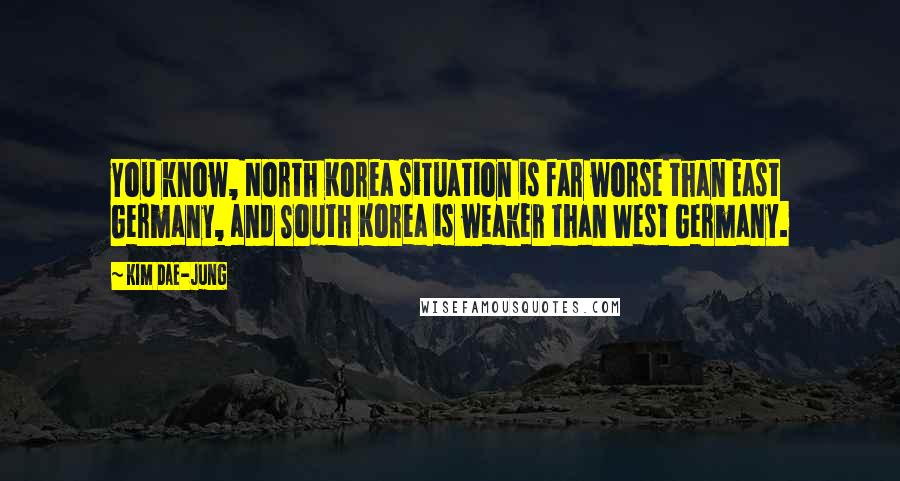 Kim Dae-jung quotes: You know, North Korea situation is far worse than East Germany, and South Korea is weaker than West Germany.