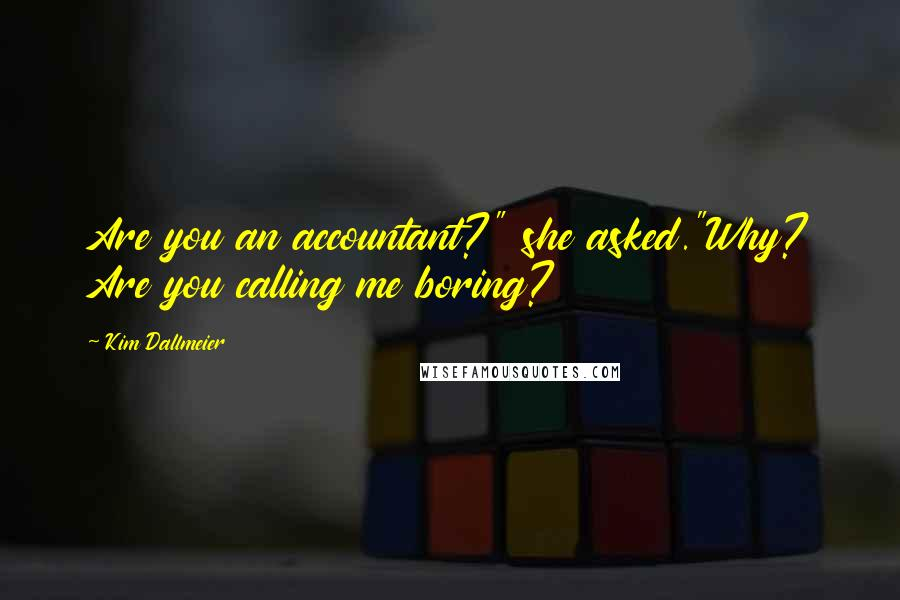 """Kim Dallmeier quotes: Are you an accountant?"""" she asked.""""Why? Are you calling me boring?"""