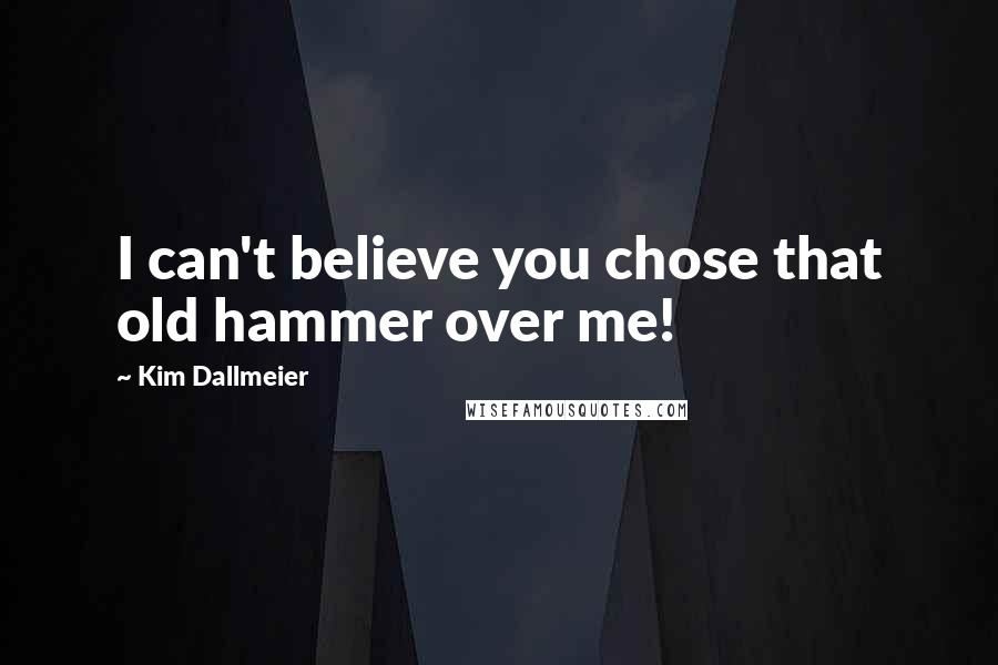 Kim Dallmeier quotes: I can't believe you chose that old hammer over me!