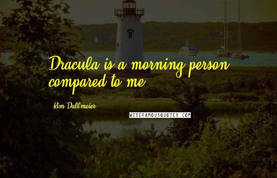 Kim Dallmeier quotes: Dracula is a morning person compared to me.
