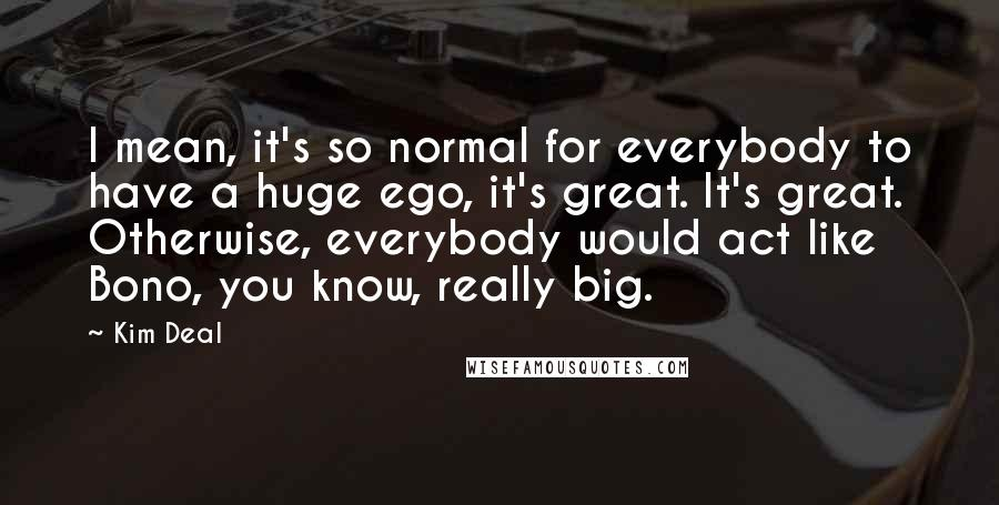 Kim Deal quotes: I mean, it's so normal for everybody to have a huge ego, it's great. It's great. Otherwise, everybody would act like Bono, you know, really big.