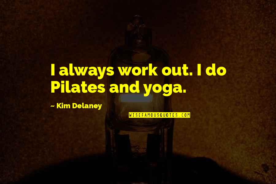 Kim Delaney Quotes By Kim Delaney: I always work out. I do Pilates and
