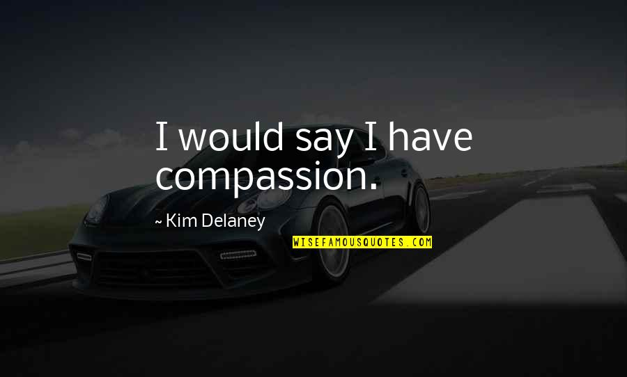 Kim Delaney Quotes By Kim Delaney: I would say I have compassion.
