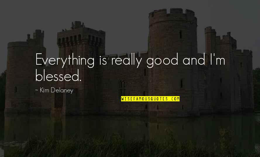 Kim Delaney Quotes By Kim Delaney: Everything is really good and I'm blessed.