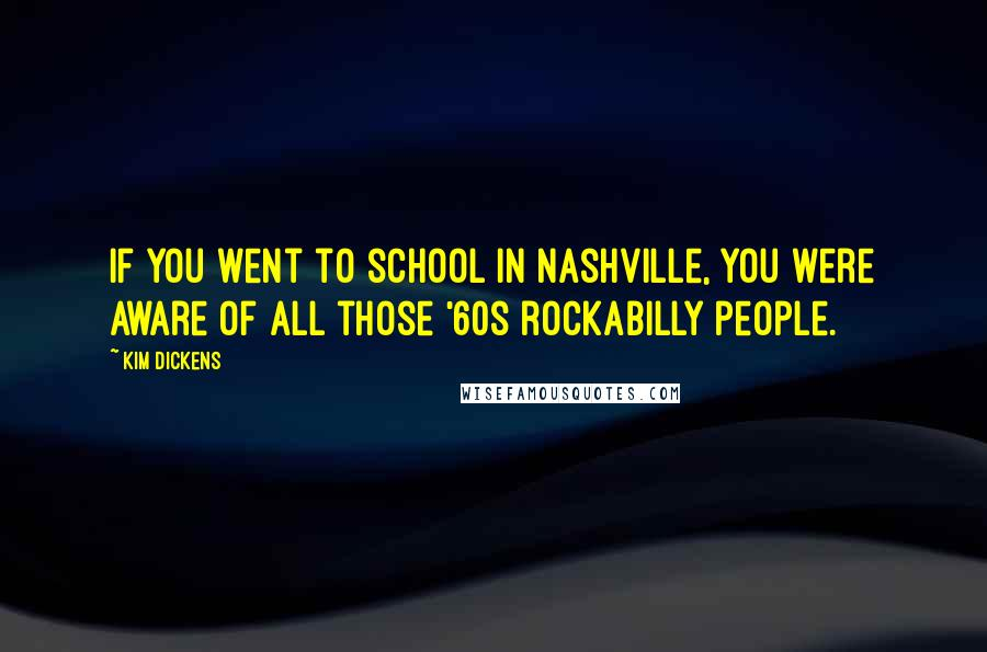 Kim Dickens quotes: If you went to school in Nashville, you were aware of all those '60s rockabilly people.