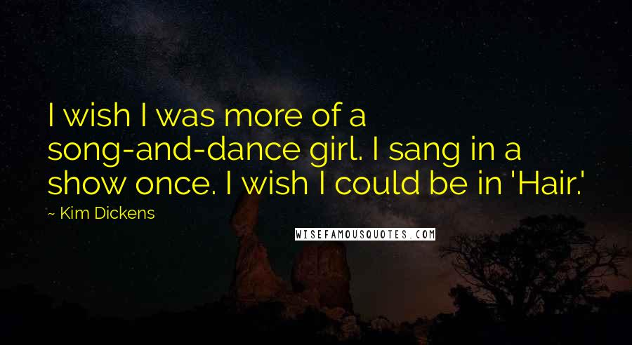 Kim Dickens quotes: I wish I was more of a song-and-dance girl. I sang in a show once. I wish I could be in 'Hair.'