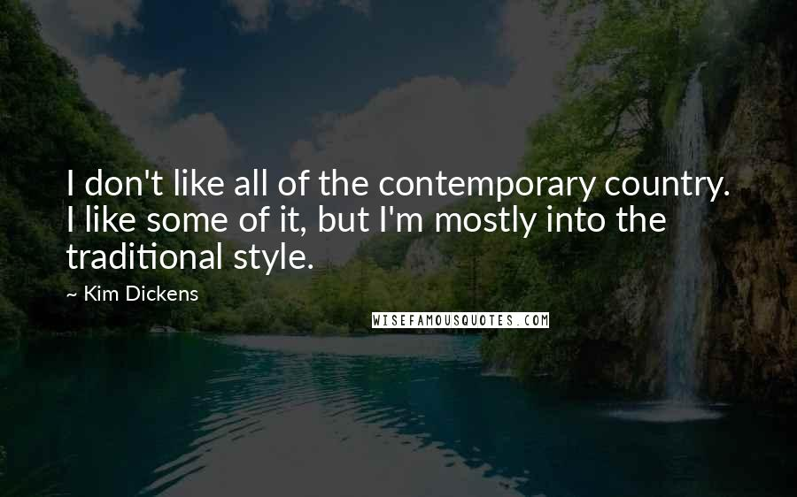 Kim Dickens quotes: I don't like all of the contemporary country. I like some of it, but I'm mostly into the traditional style.