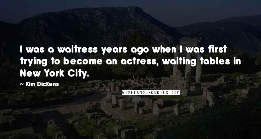 Kim Dickens quotes: I was a waitress years ago when I was first trying to become an actress, waiting tables in New York City.