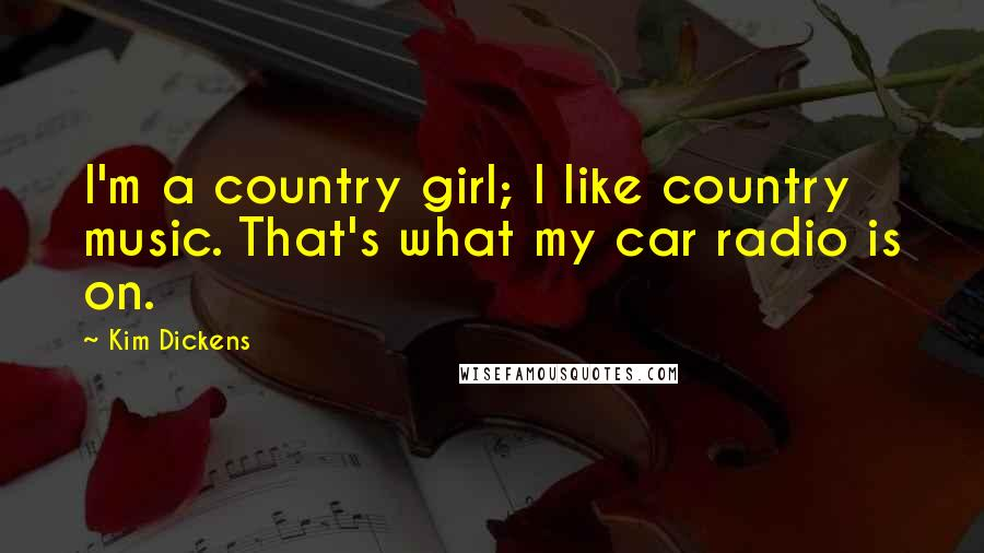 Kim Dickens quotes: I'm a country girl; I like country music. That's what my car radio is on.