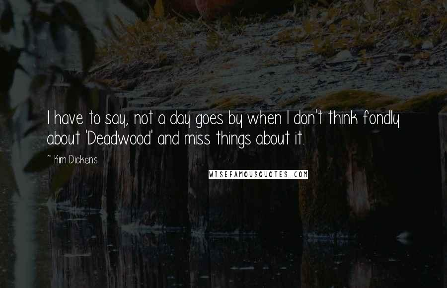 Kim Dickens quotes: I have to say, not a day goes by when I don't think fondly about 'Deadwood' and miss things about it.
