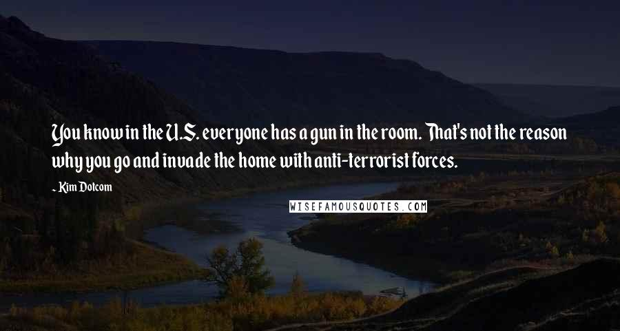 Kim Dotcom quotes: You know in the U.S. everyone has a gun in the room. That's not the reason why you go and invade the home with anti-terrorist forces.