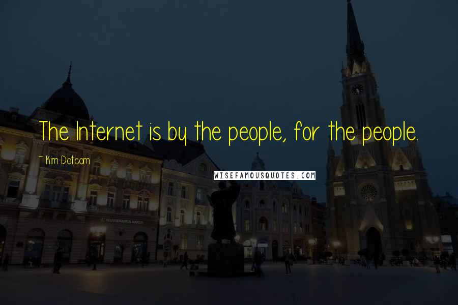 Kim Dotcom quotes: The Internet is by the people, for the people.