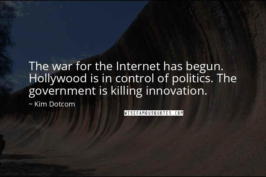 Kim Dotcom quotes: The war for the Internet has begun. Hollywood is in control of politics. The government is killing innovation.