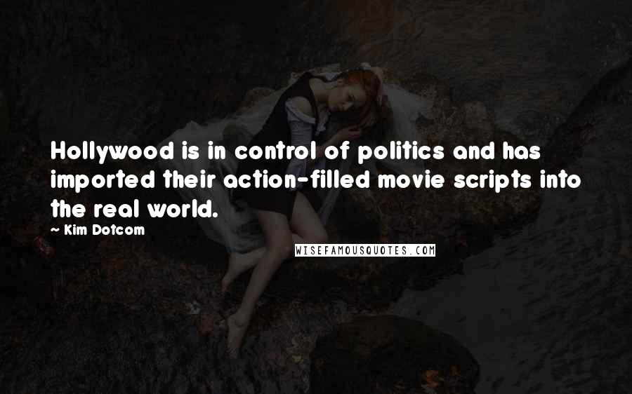 Kim Dotcom quotes: Hollywood is in control of politics and has imported their action-filled movie scripts into the real world.