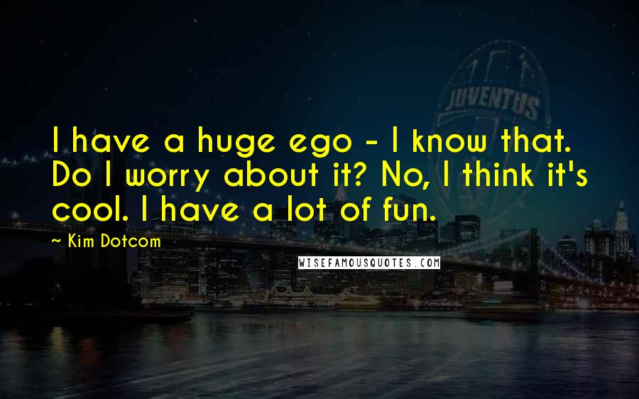 Kim Dotcom quotes: I have a huge ego - I know that. Do I worry about it? No, I think it's cool. I have a lot of fun.