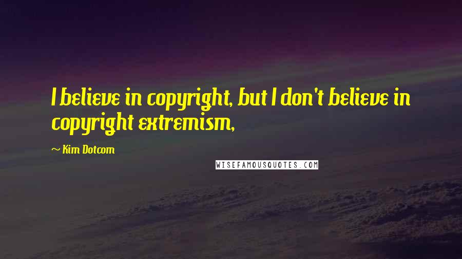 Kim Dotcom quotes: I believe in copyright, but I don't believe in copyright extremism,