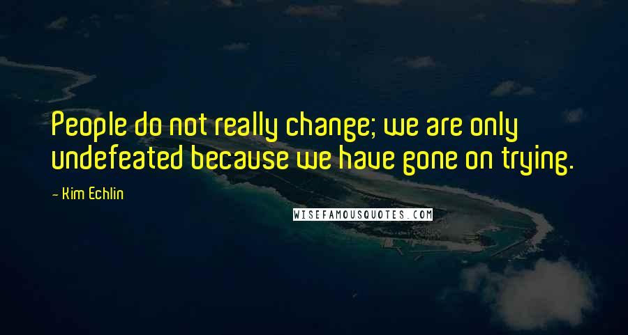 Kim Echlin quotes: People do not really change; we are only undefeated because we have gone on trying.