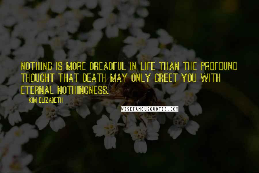 Kim Elizabeth quotes: Nothing is more dreadful in life than the profound thought that death may only greet you with eternal nothingness.