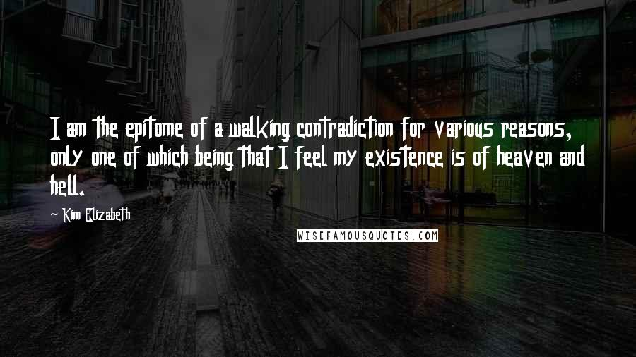 Kim Elizabeth quotes: I am the epitome of a walking contradiction for various reasons, only one of which being that I feel my existence is of heaven and hell.