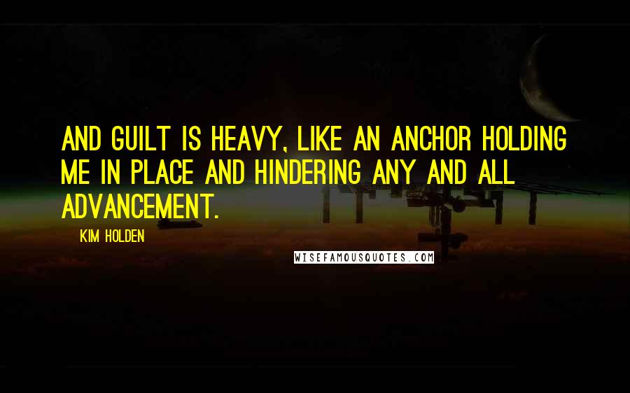 Kim Holden quotes: And guilt is heavy, like an anchor holding me in place and hindering any and all advancement.