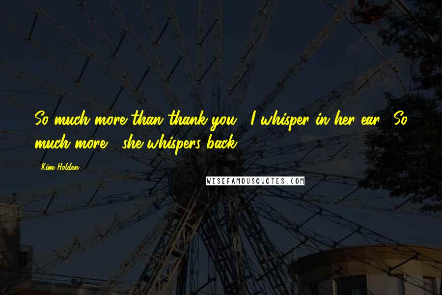 "Kim Holden quotes: So much more than thank you,"" I whisper in her ear. ""So much more,"" she whispers back."