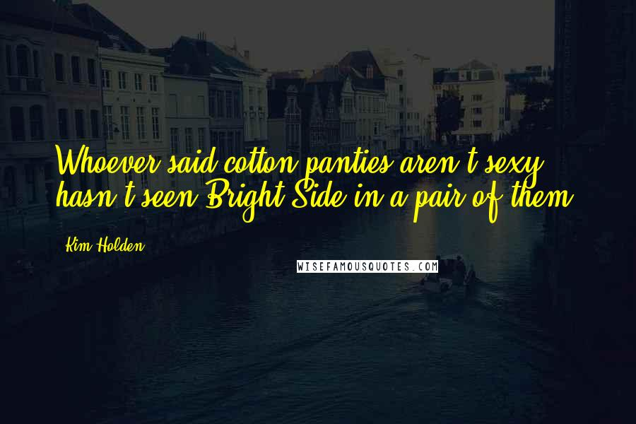 Kim Holden quotes: Whoever said cotton panties aren't sexy hasn't seen Bright Side in a pair of them.