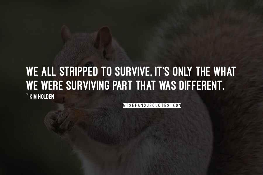 Kim Holden quotes: We all stripped to survive, it's only the what we were surviving part that was different.