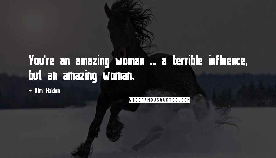 Kim Holden quotes: You're an amazing woman ... a terrible influence, but an amazing woman.