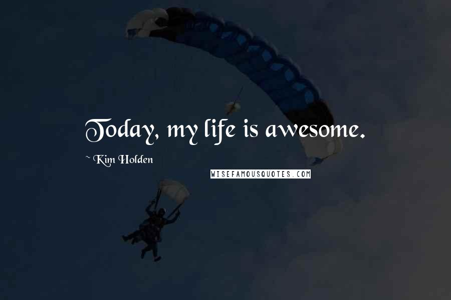Kim Holden quotes: Today, my life is awesome.