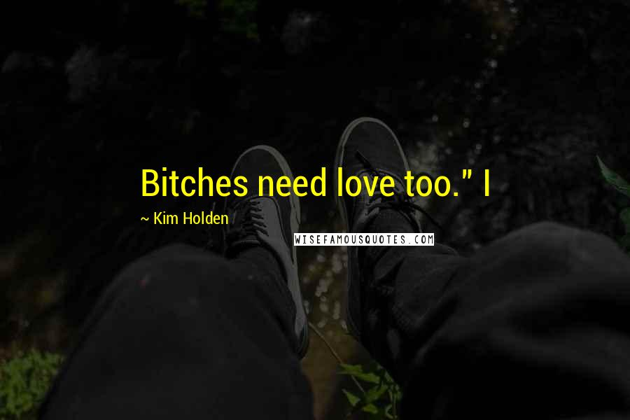 "Kim Holden quotes: Bitches need love too."" I"