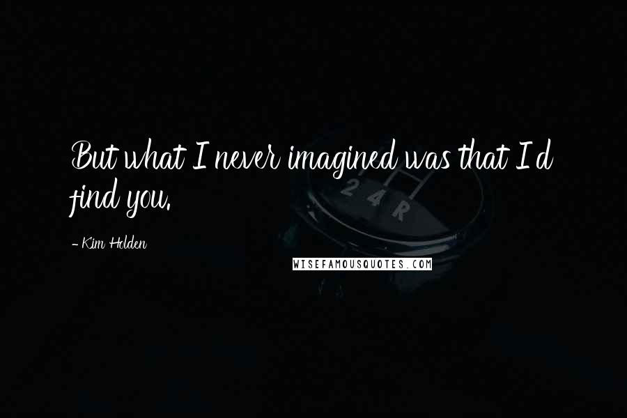 Kim Holden quotes: But what I never imagined was that I'd find you.