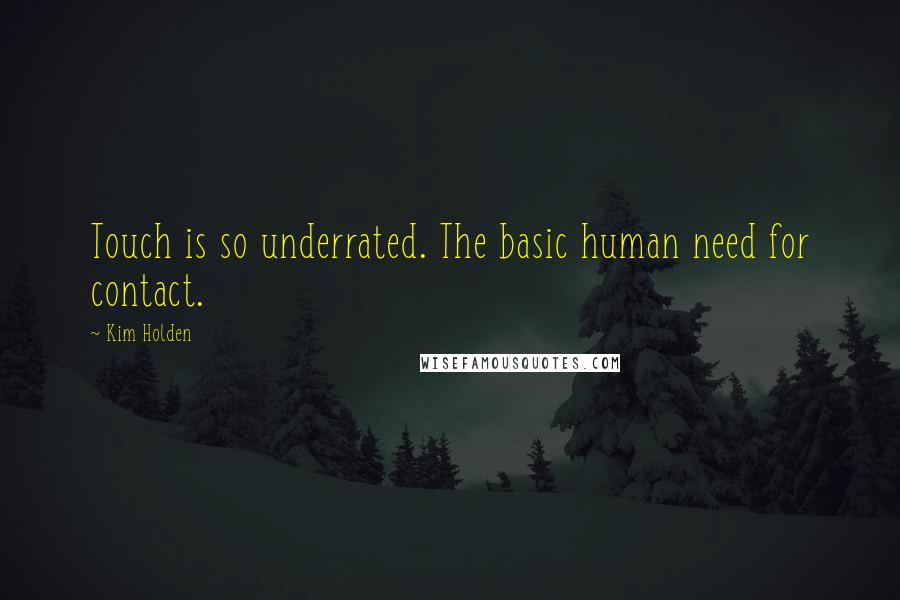 Kim Holden quotes: Touch is so underrated. The basic human need for contact.