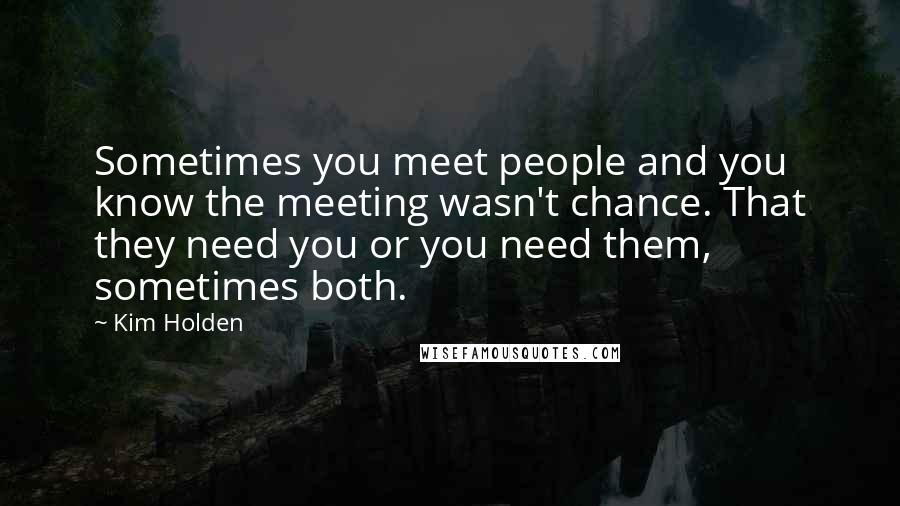 Kim Holden quotes: Sometimes you meet people and you know the meeting wasn't chance. That they need you or you need them, sometimes both.
