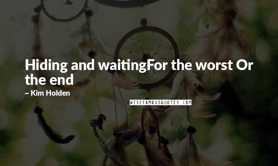 Kim Holden quotes: Hiding and waitingFor the worst Or the end