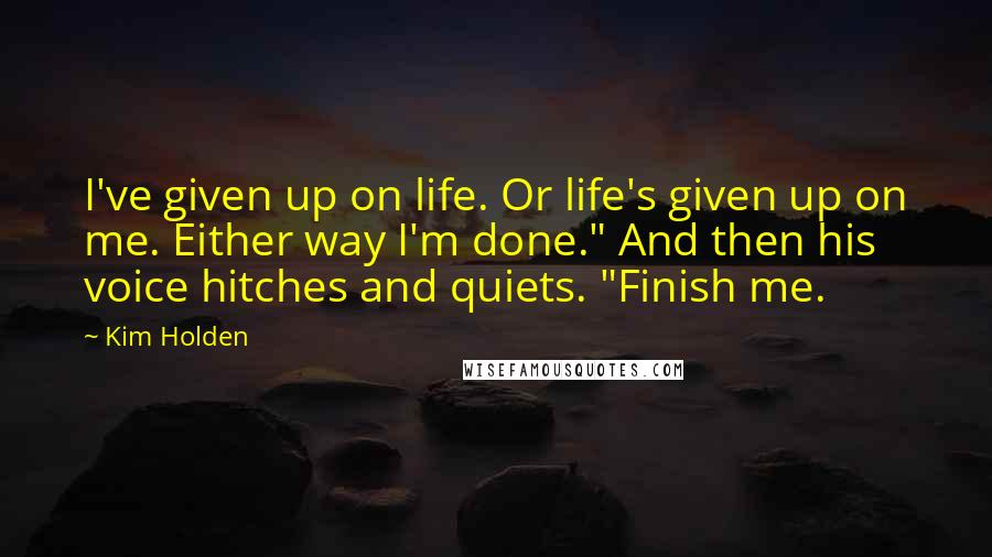 "Kim Holden quotes: I've given up on life. Or life's given up on me. Either way I'm done."" And then his voice hitches and quiets. ""Finish me."