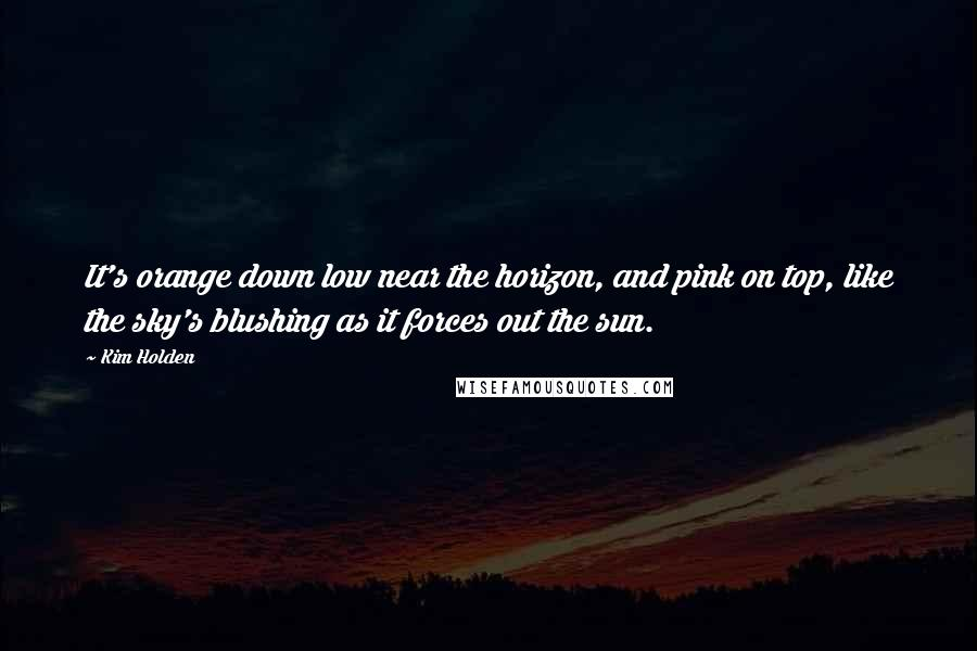 Kim Holden quotes: It's orange down low near the horizon, and pink on top, like the sky's blushing as it forces out the sun.