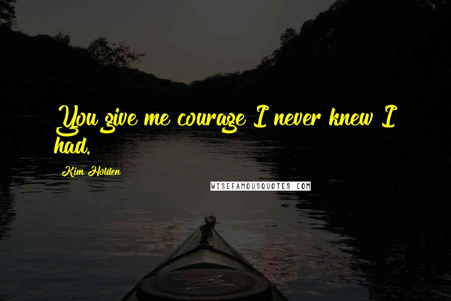 Kim Holden quotes: You give me courage I never knew I had.