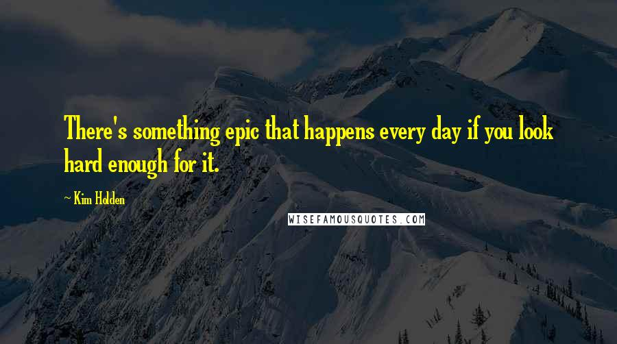 Kim Holden quotes: There's something epic that happens every day if you look hard enough for it.