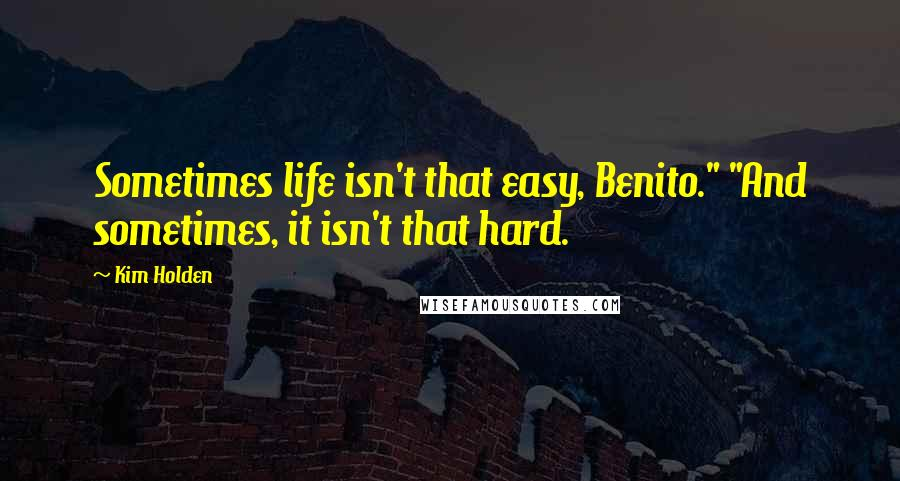 "Kim Holden quotes: Sometimes life isn't that easy, Benito."" ""And sometimes, it isn't that hard."