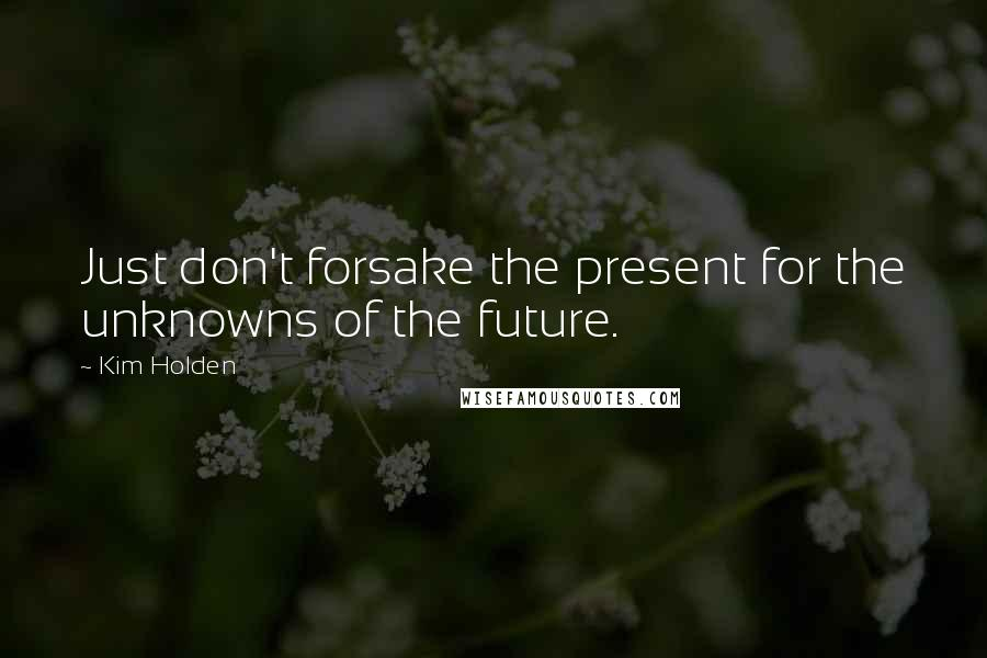 Kim Holden quotes: Just don't forsake the present for the unknowns of the future.