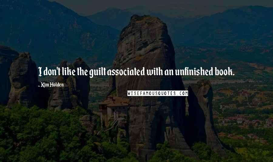 Kim Holden quotes: I don't like the guilt associated with an unfinished book.