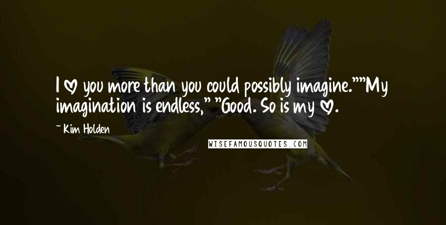 "Kim Holden quotes: I love you more than you could possibly imagine.""""My imagination is endless,"" ""Good. So is my love."