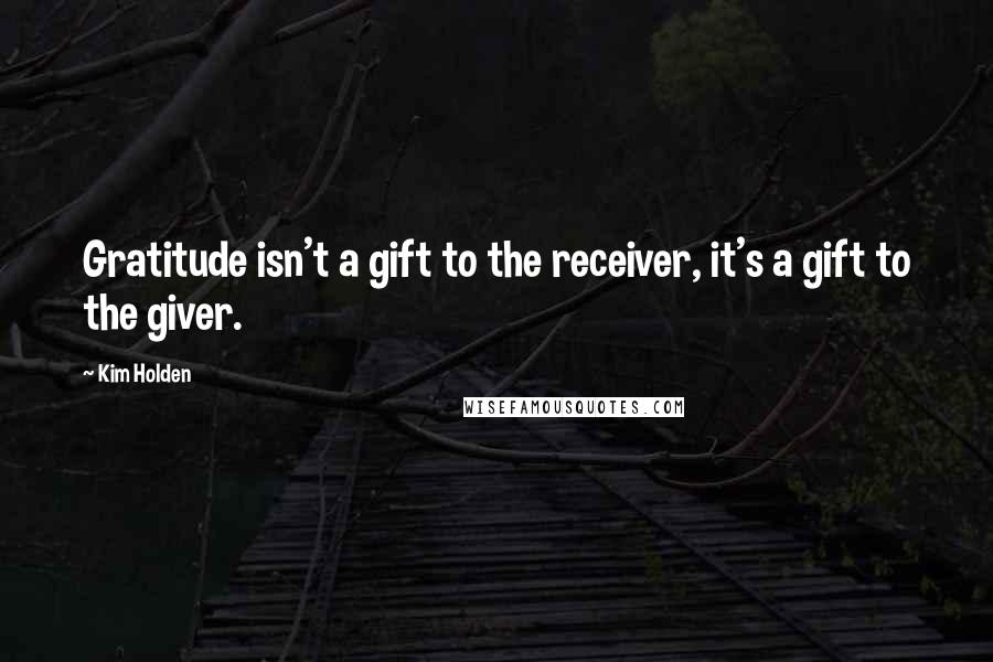 Kim Holden quotes: Gratitude isn't a gift to the receiver, it's a gift to the giver.