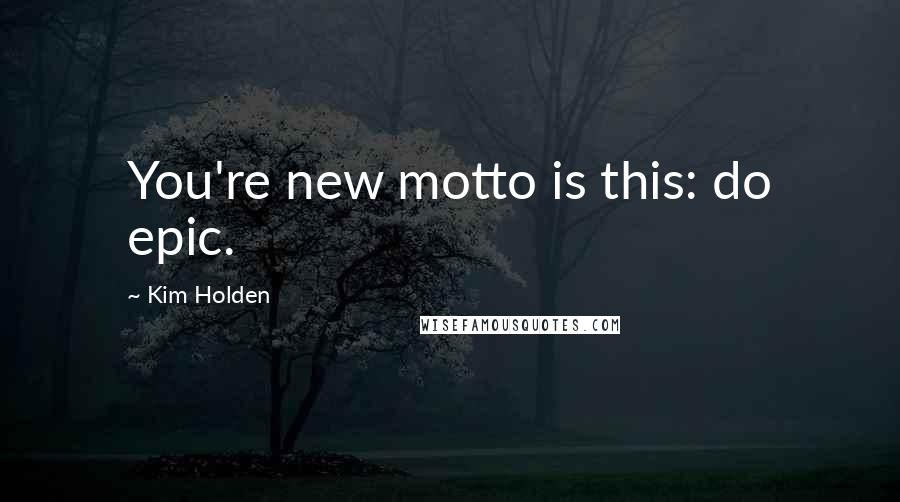 Kim Holden quotes: You're new motto is this: do epic.