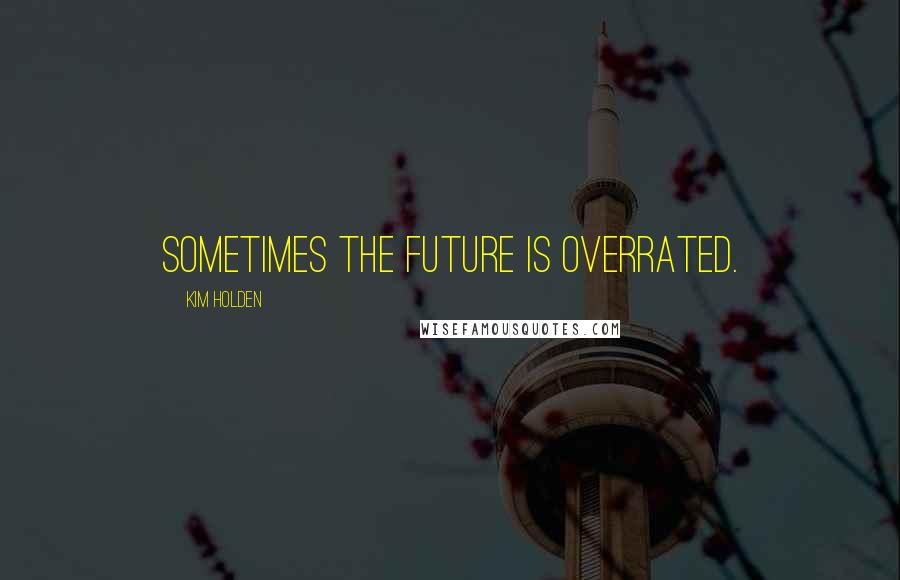 Kim Holden quotes: Sometimes the future is overrated.