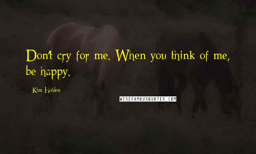 Kim Holden quotes: Don't cry for me. When you think of me, be happy.