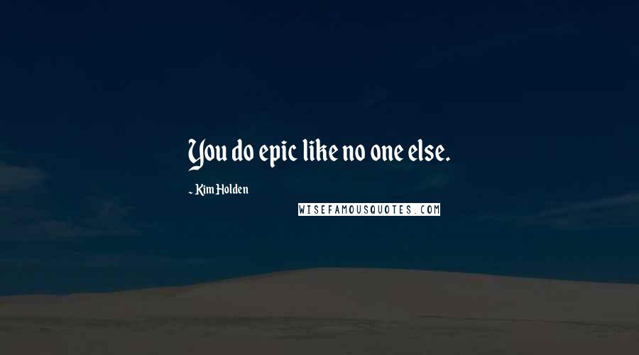 Kim Holden quotes: You do epic like no one else.