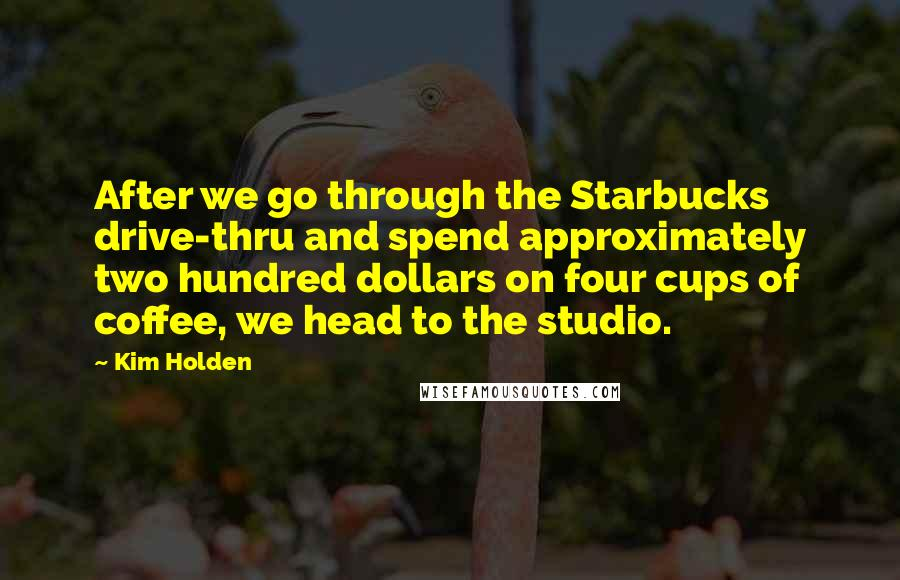 Kim Holden quotes: After we go through the Starbucks drive-thru and spend approximately two hundred dollars on four cups of coffee, we head to the studio.